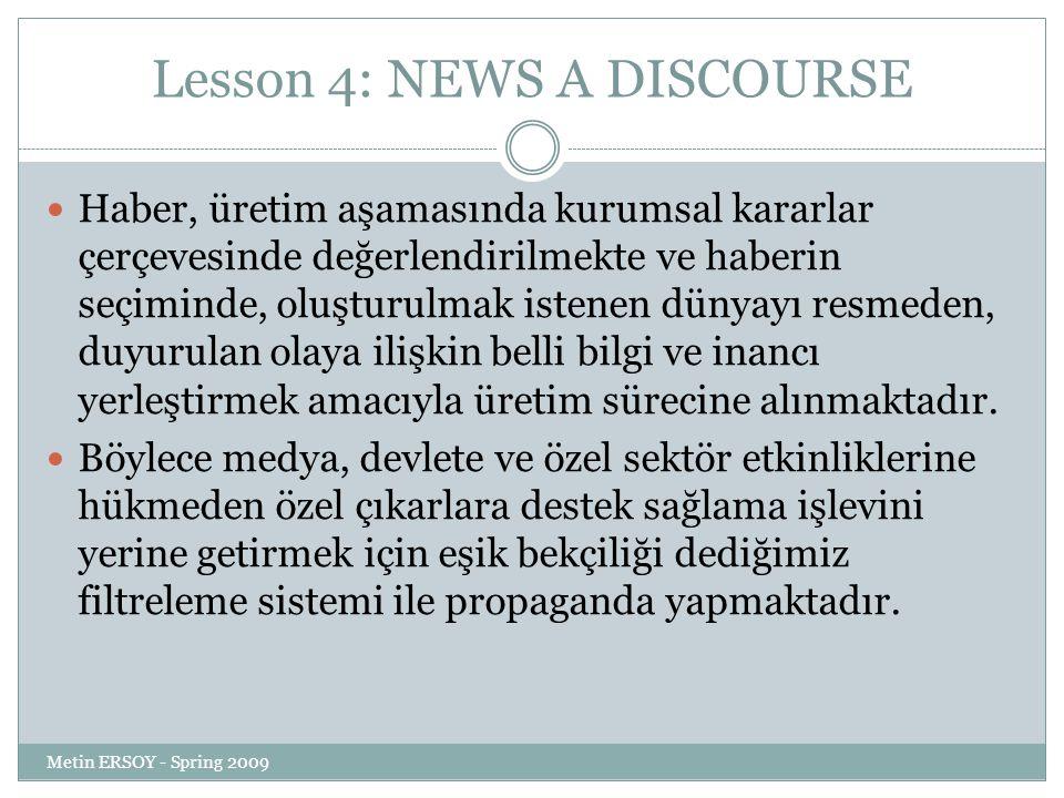 Lesson 4: NEWS A DISCOURSE Haber, üretim aşamasında kurumsal kararlar çerçevesinde değerlendirilmekte ve haberin seçiminde, oluşturulmak istenen dünyayı resmeden, duyurulan olaya ilişkin belli bilgi ve inancı yerleştirmek amacıyla üretim sürecine alınmaktadır.
