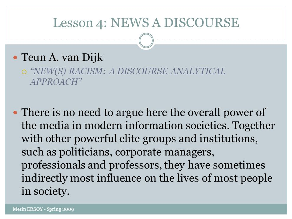 "Lesson 4: NEWS A DISCOURSE Teun A. van Dijk  ""NEW(S) RACISM: A DISCOURSE ANALYTICAL APPROACH"" There is no need to argue here the overall power of the"