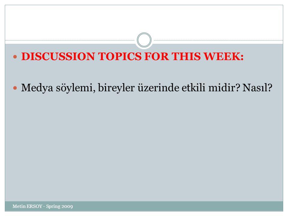 DISCUSSION TOPICS FOR THIS WEEK: Medya söylemi, bireyler üzerinde etkili midir? Nasıl? Metin ERSOY - Spring 2009