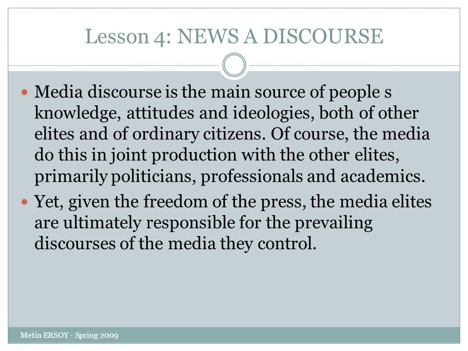 Lesson 4: NEWS A DISCOURSE Media discourse is the main source of people s knowledge, attitudes and ideologies, both of other elites and of ordinary citizens.