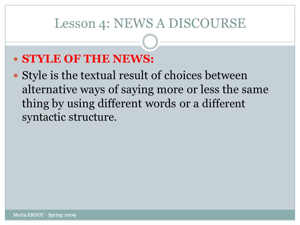 Lesson 4: NEWS A DISCOURSE STYLE OF THE NEWS: Style is the textual result of choices between alternative ways of saying more or less the same thing by using different words or a different syntactic structure.
