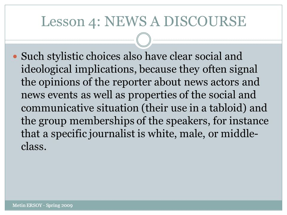 Lesson 4: NEWS A DISCOURSE Such stylistic choices also have clear social and ideological implications, because they often signal the opinions of the reporter about news actors and news events as well as properties of the social and communicative situation (their use in a tabloid) and the group memberships of the speakers, for instance that a specific journalist is white, male, or middle- class.