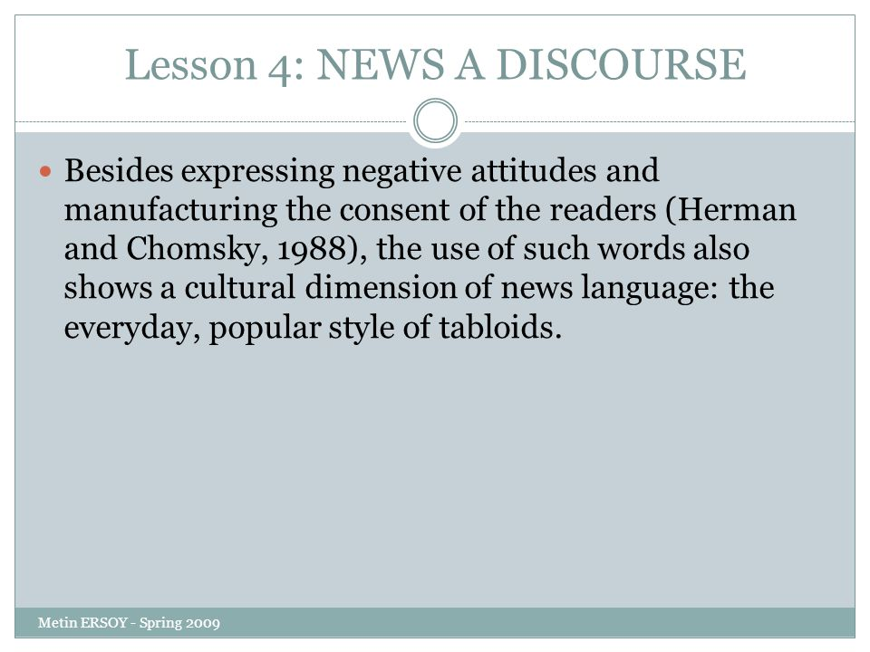Lesson 4: NEWS A DISCOURSE Besides expressing negative attitudes and manufacturing the consent of the readers (Herman and Chomsky, 1988), the use of such words also shows a cultural dimension of news language: the everyday, popular style of tabloids.