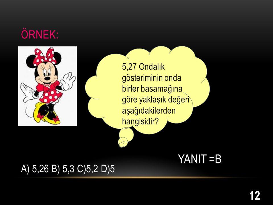 ÖRNEK: 5,27 Ondalık gösteriminin onda birler basamağına göre yaklaşık değeri aşağıdakilerden hangisidir? A) 5,26 B) 5,3 C)5,2 D)5 YANIT =B 12
