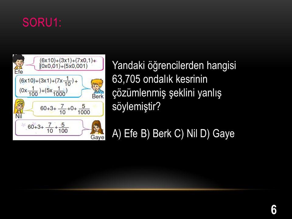 SORU1: Yandaki öğrencilerden hangisi 63,705 ondalık kesrinin çözümlenmiş şeklini yanlış söylemiştir? A) Efe B) Berk C) Nil D) Gaye 6