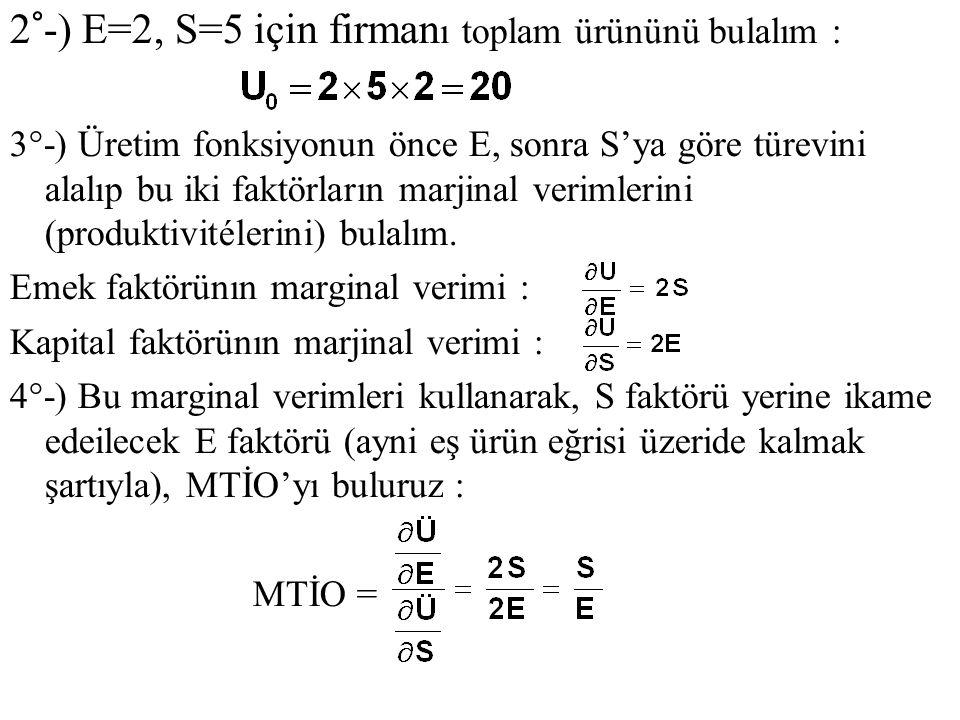 2°-) E=2, S=5 için firman ı toplam ürününü bulalım : 3°-) Üretim fonksiyonun önce E, sonra S'ya göre türevini alalıp bu iki faktörların marjinal verim