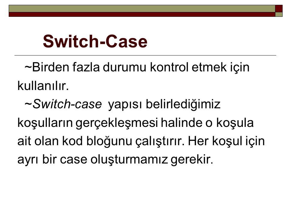Switch-Case ~Birden fazla durumu kontrol etmek için kullanılır. ~Switch-case yapısı belirlediğimiz koşulların gerçekleşmesi halinde o koşula ait olan