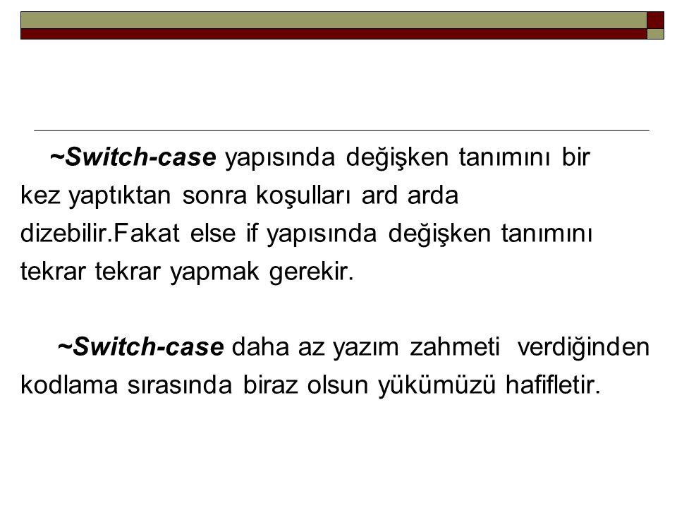 ~Switch-case yapısında değişken tanımını bir kez yaptıktan sonra koşulları ard arda dizebilir.Fakat else if yapısında değişken tanımını tekrar tekrar