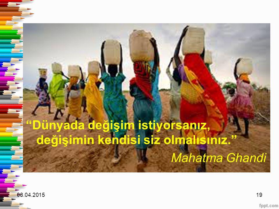 """""""Dünyada değişim istiyorsanız, değişimin kendisi siz olmalısınız."""" Mahatma Ghandi 08.04.201519"""