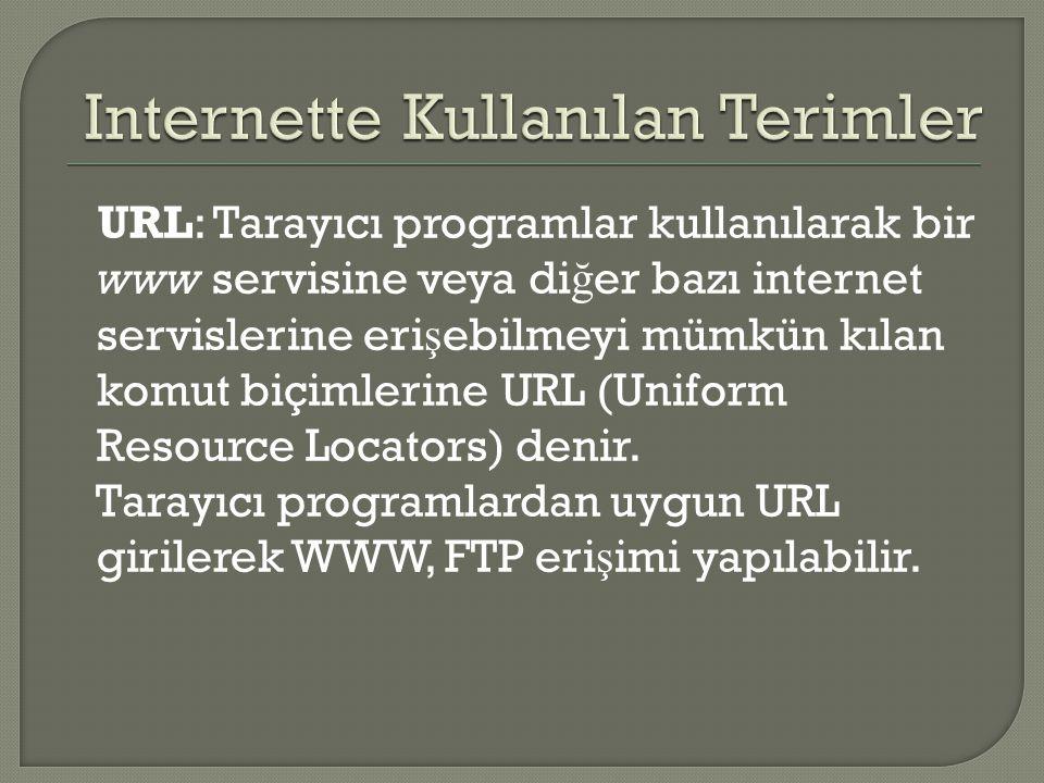 URL: Tarayıcı programlar kullanılarak bir www servisine veya di ğ er bazı internet servislerine eri ş ebilmeyi mümkün kılan komut biçimlerine URL (Uni