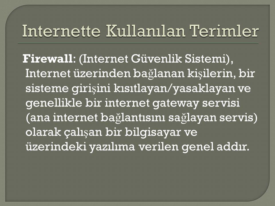 Firewall: (Internet Güvenlik Sistemi), Internet üzerinden ba ğ lanan ki ş ilerin, bir sisteme giri ş ini kısıtlayan/yasaklayan ve genellikle bir internet gateway servisi (ana internet ba ğ lantısını sa ğ layan servis) olarak çalı ş an bir bilgisayar ve üzerindeki yazılıma verilen genel addır.