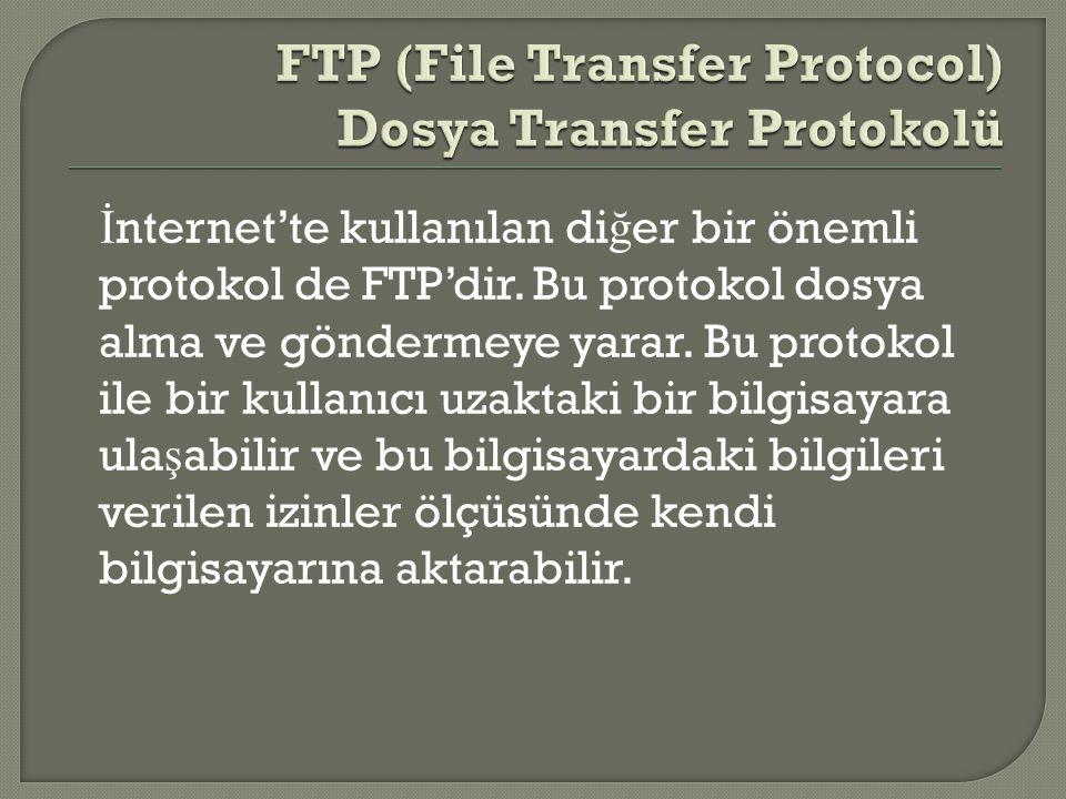 İ nternet'te kullanılan di ğ er bir önemli protokol de FTP'dir. Bu protokol dosya alma ve göndermeye yarar. Bu protokol ile bir kullanıcı uzaktaki bir