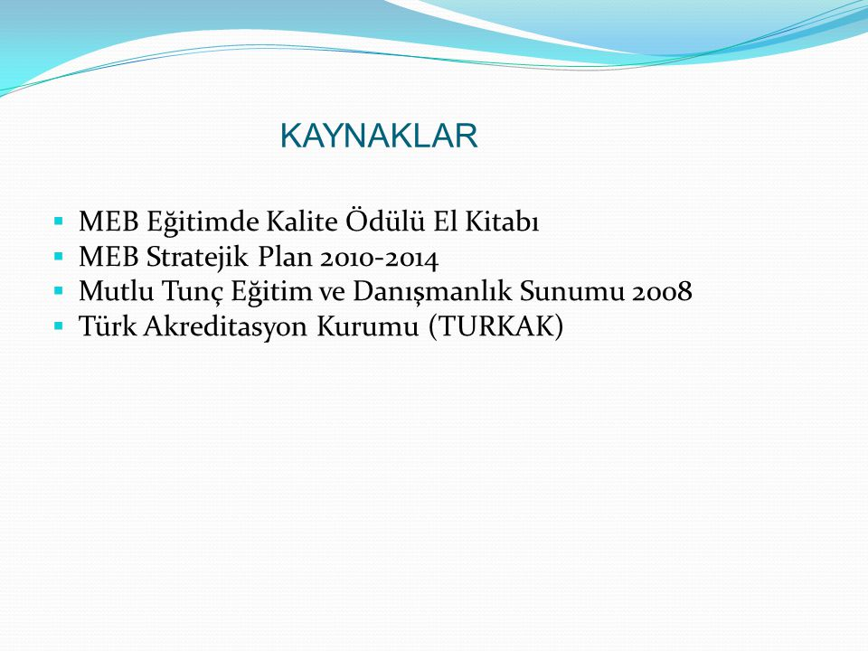 KAYNAKLAR  MEB Eğitimde Kalite Ödülü El Kitabı  MEB Stratejik Plan 2010-2014  Mutlu Tunç Eğitim ve Danışmanlık Sunumu 2008  Türk Akreditasyon Kurumu (TURKAK)