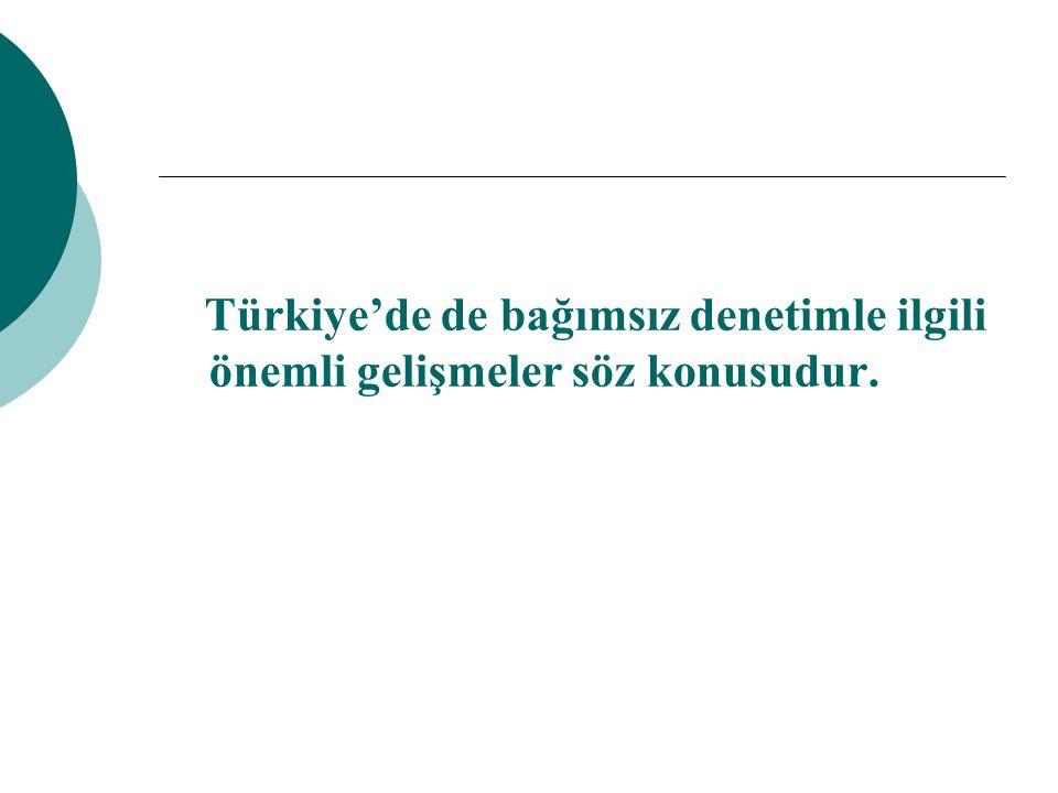 Türkiye'de de bağımsız denetimle ilgili önemli gelişmeler söz konusudur.