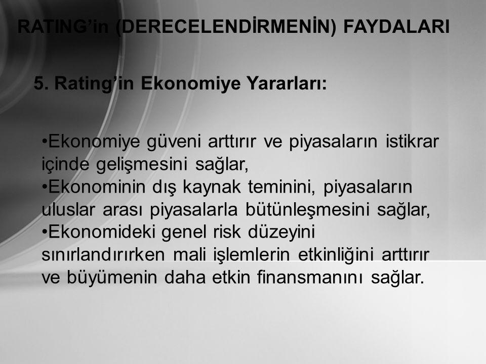 RATING'in (DERECELENDİRMENİN) FAYDALARI 5. Rating'in Ekonomiye Yararları: Ekonomiye güveni arttırır ve piyasaların istikrar içinde gelişmesini sağlar,