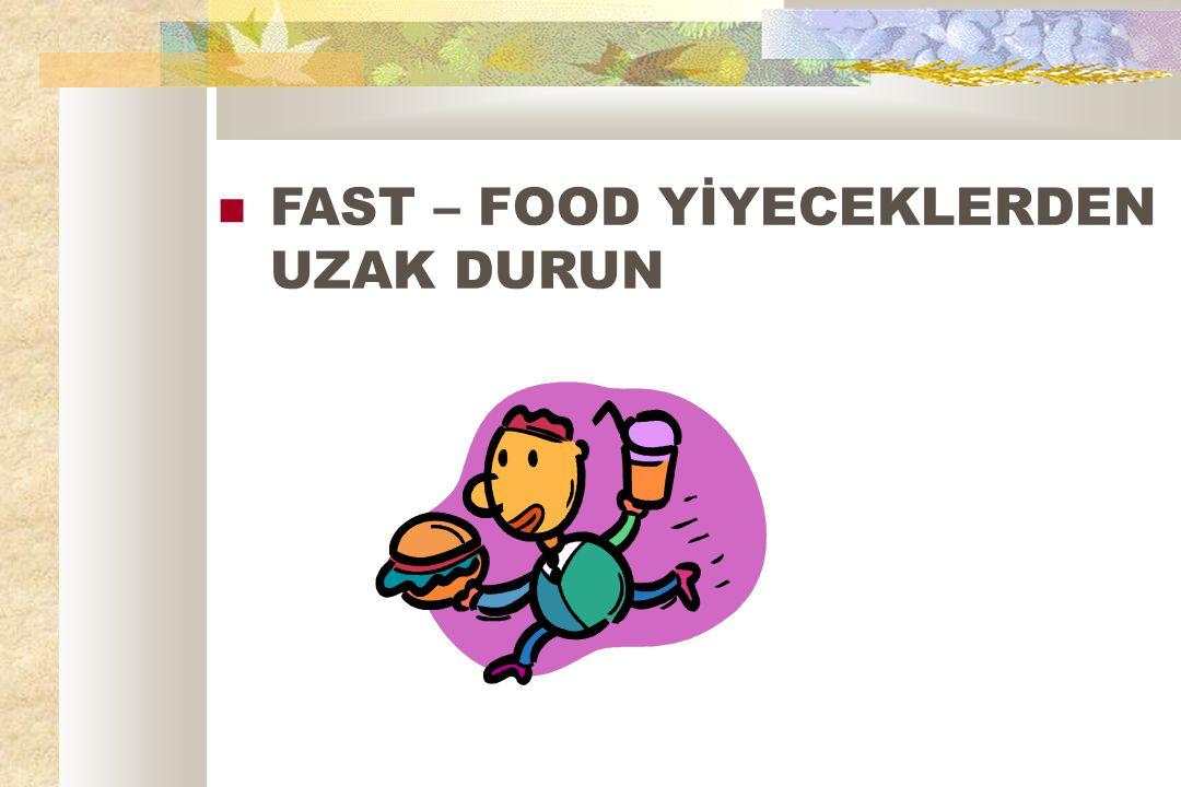 FAST – FOOD YİYECEKLERDEN UZAK DURUN