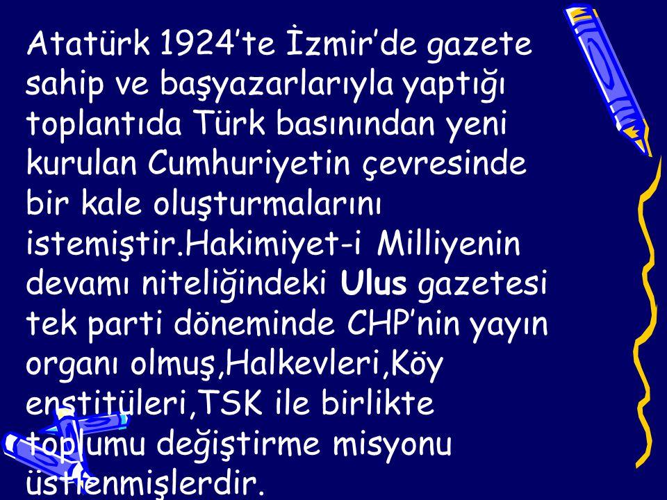Atatürk 1924'te İzmir'de gazete sahip ve başyazarlarıyla yaptığı toplantıda Türk basınından yeni kurulan Cumhuriyetin çevresinde bir kale oluşturmalarını istemiştir.Hakimiyet-i Milliyenin devamı niteliğindeki Ulus gazetesi tek parti döneminde CHP'nin yayın organı olmuş,Halkevleri,Köy enstitüleri,TSK ile birlikte toplumu değiştirme misyonu üstlenmişlerdir.