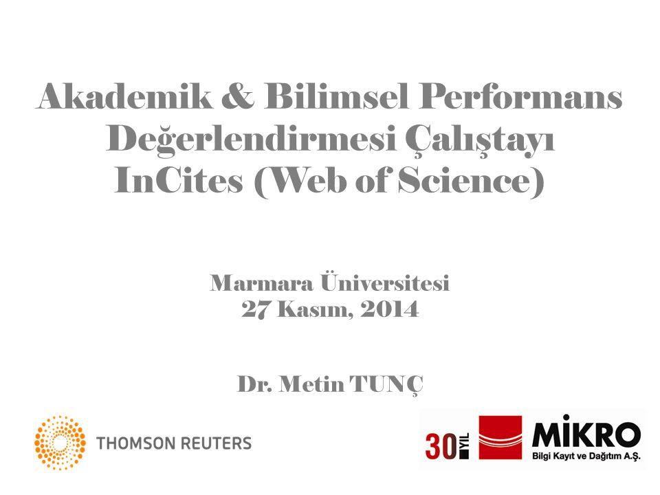 Akademik & Bilimsel Performans Değerlendirmesi Çalıştayı InCites (Web of Science) Marmara Üniversitesi 27 Kasım, 2014 Dr. Metin TUNÇ