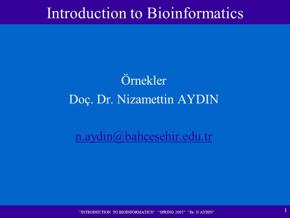 "1 ""INTRODUCTION TO BIOINFORMATICS"" ""SPRING 2005"" ""Dr. N AYDIN"" Örnekler Doç. Dr. Nizamettin AYDIN n.aydin@bahcesehir.edu.tr Introduction to Bioinforma"