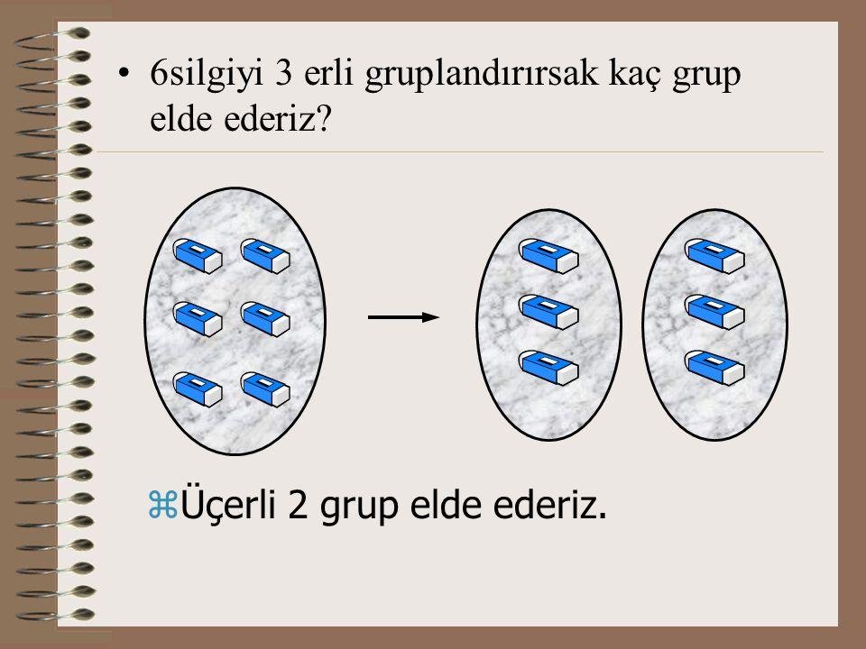 6silgiyi 3 erli gruplandırırsak kaç grup elde ederiz? zÜçerli 2 grup elde ederiz.