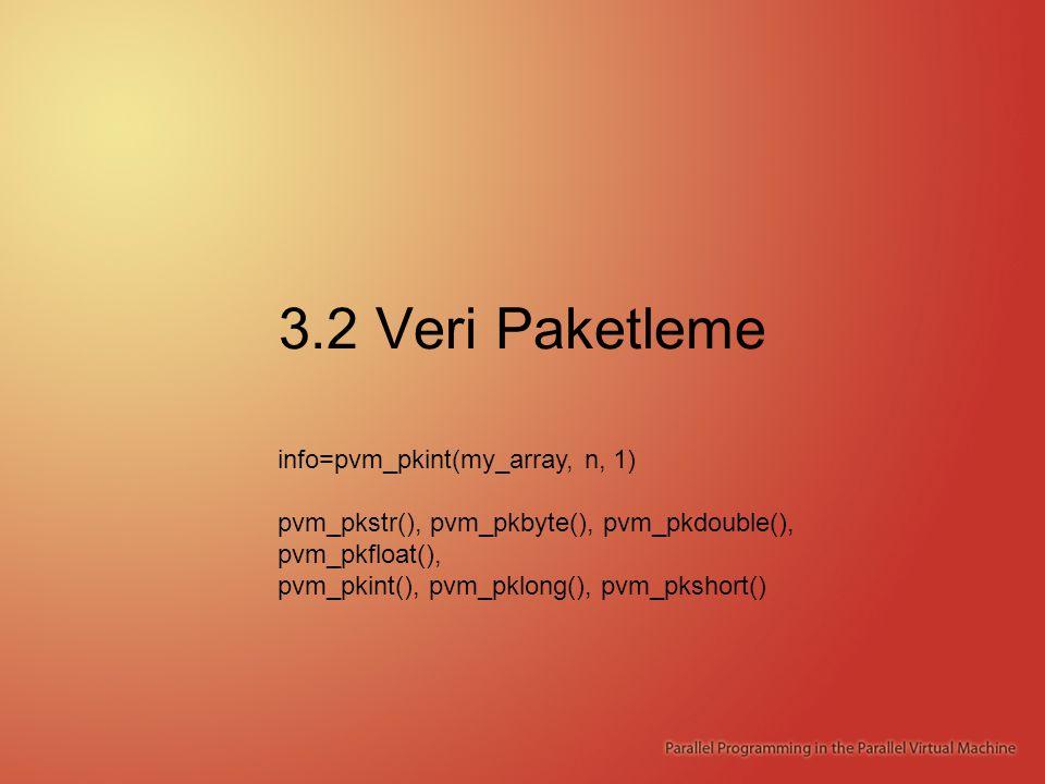 3.2 Veri Paketleme info=pvm_pkint(my_array, n, 1) pvm_pkstr(), pvm_pkbyte(), pvm_pkdouble(), pvm_pkfloat(), pvm_pkint(), pvm_pklong(), pvm_pkshort()