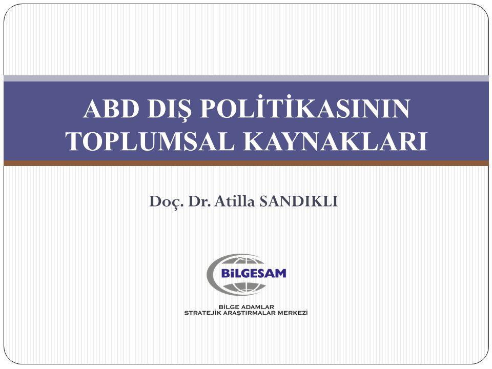 ABD DIŞ POLİTİKASININ TOPLUMSAL KAYNAKLARI Doç. Dr. Atilla SANDIKLI