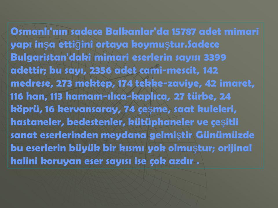 Osmanlı'nın sadece Balkanlar'da 15787 adet mimari yapı in ş a etti ğ ini ortaya koymu ş tur.Sadece Bulgaristan'daki mimari eserlerin sayısı 3399 adett