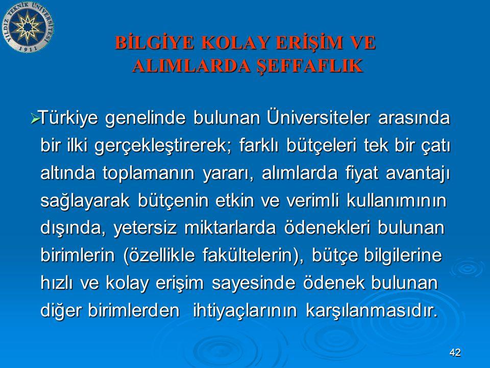 42 BİLGİYE KOLAY ERİŞİM VE ALIMLARDA ŞEFFAFLIK  Türkiye genelinde bulunan Üniversiteler arasında bir ilki gerçekleştirerek; farklı bütçeleri tek bir çatı bir ilki gerçekleştirerek; farklı bütçeleri tek bir çatı altında toplamanın yararı, alımlarda fiyat avantajı altında toplamanın yararı, alımlarda fiyat avantajı sağlayarak bütçenin etkin ve verimli kullanımının sağlayarak bütçenin etkin ve verimli kullanımının dışında, yetersiz miktarlarda ödenekleri bulunan dışında, yetersiz miktarlarda ödenekleri bulunan birimlerin (özellikle fakültelerin), bütçe bilgilerine birimlerin (özellikle fakültelerin), bütçe bilgilerine hızlı ve kolay erişim sayesinde ödenek bulunan hızlı ve kolay erişim sayesinde ödenek bulunan diğer birimlerden ihtiyaçlarının karşılanmasıdır.