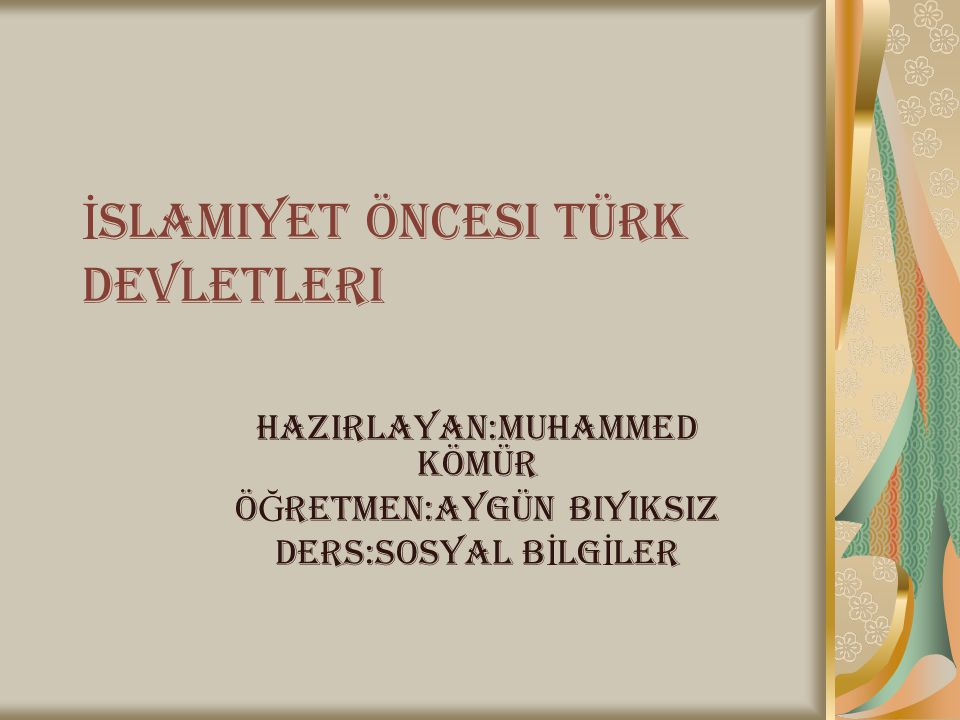 İ slamiyet öncesi Türk devletleri HAZIRLAYAN:MUHAMMED KÖMÜR Ö Ğ RETMEN:AYGÜN BIYIKSIZ DERS:SOSYAL B İ LG İ LER