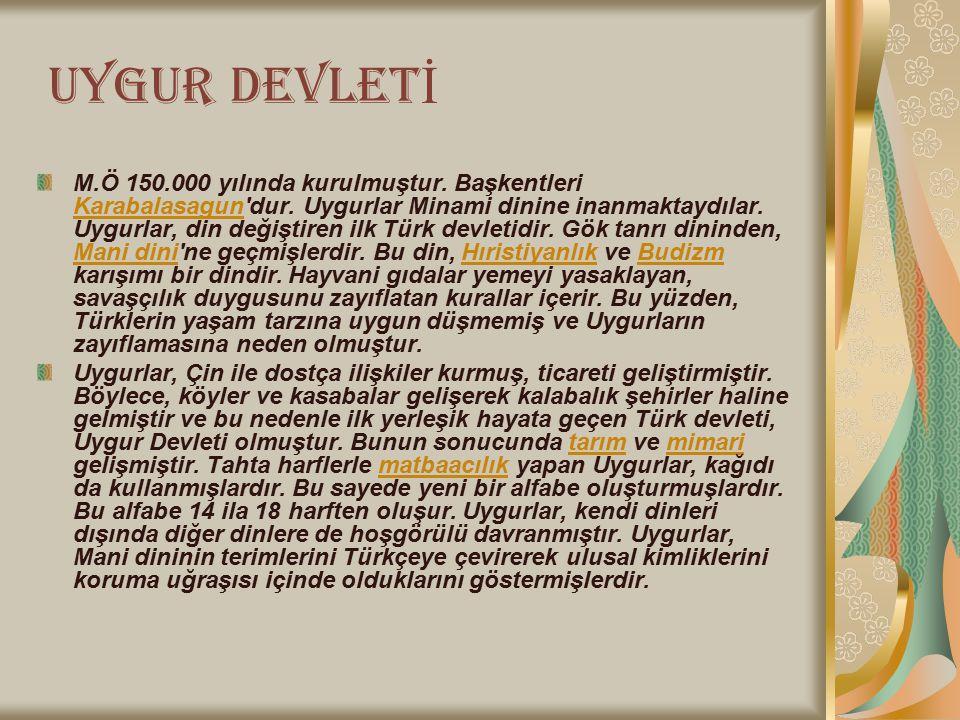 U YGUR DEVLET İ M.Ö 150.000 yılında kurulmuştur. Başkentleri Karabalasagun'dur. Uygurlar Minami dinine inanmaktaydılar. Uygurlar, din değiştiren ilk T