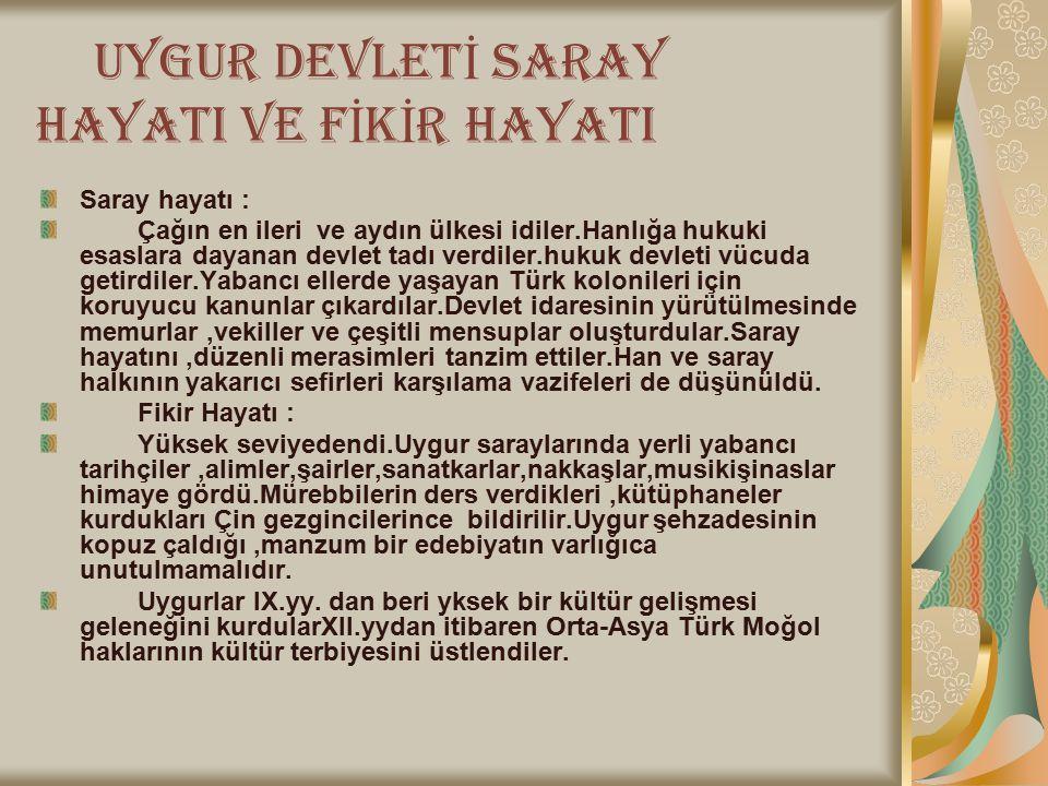 U YGUR DEVLET İ SARAY HAYATI VE F İ K İ R HAYATI Saray hayatı : Çağın en ileri ve aydın ülkesi idiler.Hanlığa hukuki esaslara dayanan devlet tadı verdiler.hukuk devleti vücuda getirdiler.Yabancı ellerde yaşayan Türk kolonileri için koruyucu kanunlar çıkardılar.Devlet idaresinin yürütülmesinde memurlar,vekiller ve çeşitli mensuplar oluşturdular.Saray hayatını,düzenli merasimleri tanzim ettiler.Han ve saray halkının yakarıcı sefirleri karşılama vazifeleri de düşünüldü.