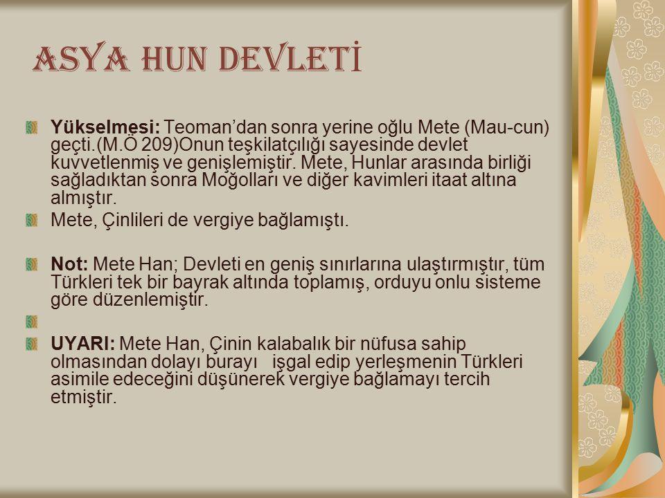 ASYA HUN DEVLET İ Yükselmesi: Teoman'dan sonra yerine oğlu Mete (Mau-cun) geçti.(M.Ö 209)Onun teşkilatçılığı sayesinde devlet kuvvetlenmiş ve genişlemiştir.