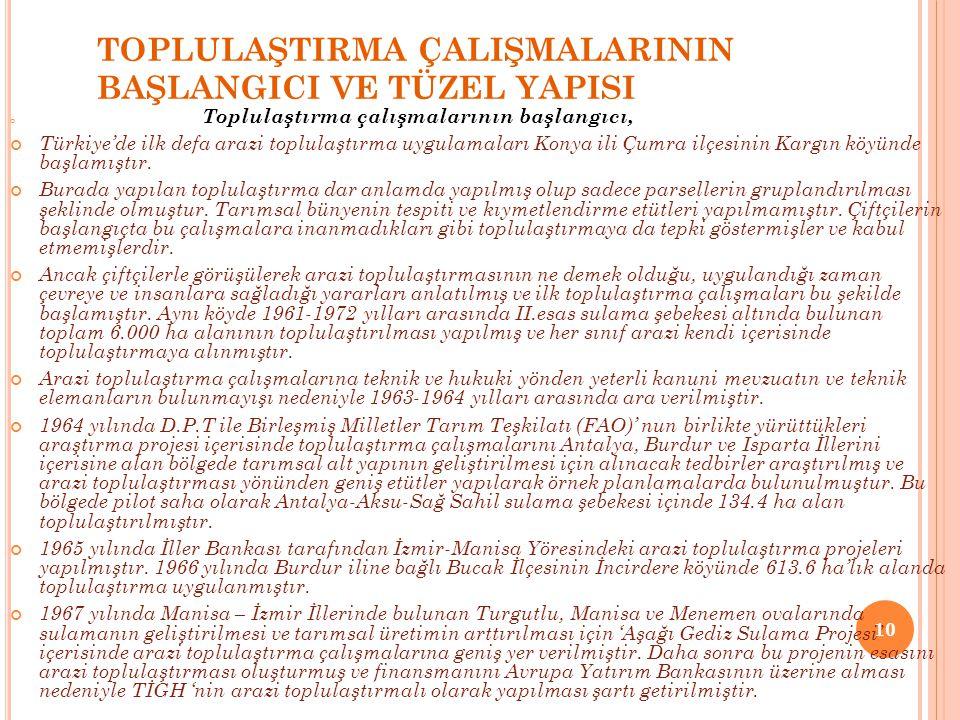 TOPLULAŞTIRMA ÇALIŞMALARININ BAŞLANGICI VE TÜZEL YAPISI Toplulaştırma çalışmalarının başlangıcı, Türkiye'de ilk defa arazi toplulaştırma uygulamaları Konya ili Çumra ilçesinin Kargın köyünde başlamıştır.