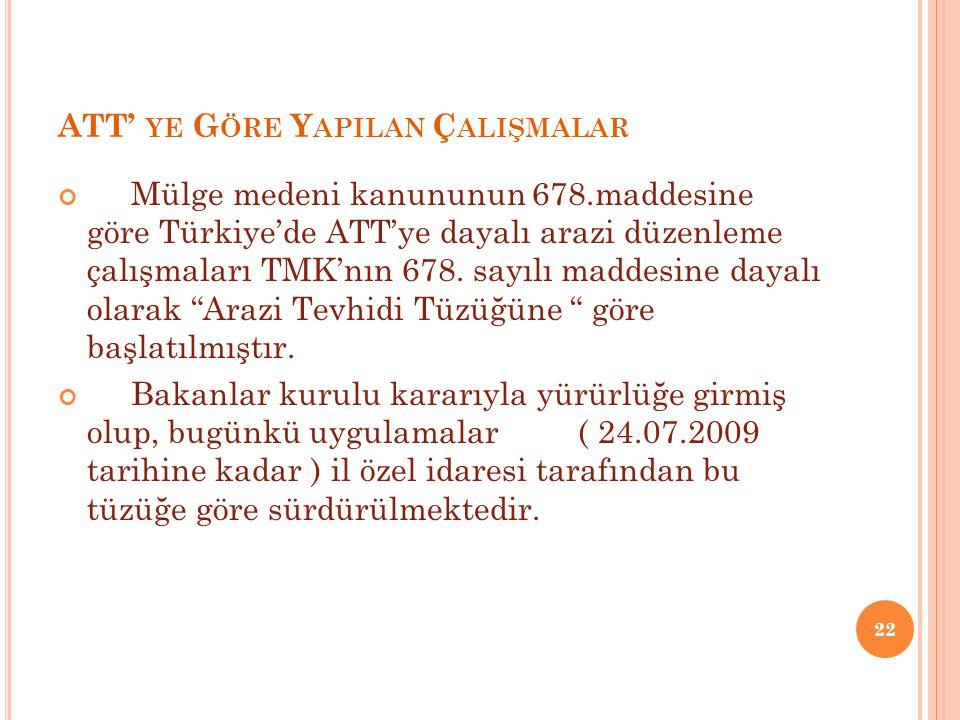 ATT' YE G ÖRE Y APILAN Ç ALIŞMALAR Mülge medeni kanununun 678.maddesine göre Türkiye'de ATT'ye dayalı arazi düzenleme çalışmaları TMK'nın 678.