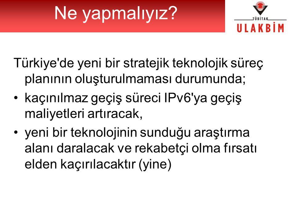 Türkiye de yeni bir stratejik teknolojik süreç planının oluşturulmaması durumunda; kaçınılmaz geçiş süreci IPv6 ya geçiş maliyetleri artıracak, yeni bir teknolojinin sunduğu araştırma alanı daralacak ve rekabetçi olma fırsatı elden kaçırılacaktır (yine) Ne yapmalıyız?