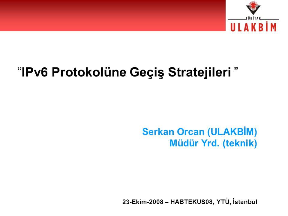 """""""IPv6 Protokolüne Geçiş Stratejileri """" Serkan Orcan (ULAKBİM) Müdür Yrd. (teknik) 23-Ekim-2008 – HABTEKUS08, YTÜ, İstanbul"""
