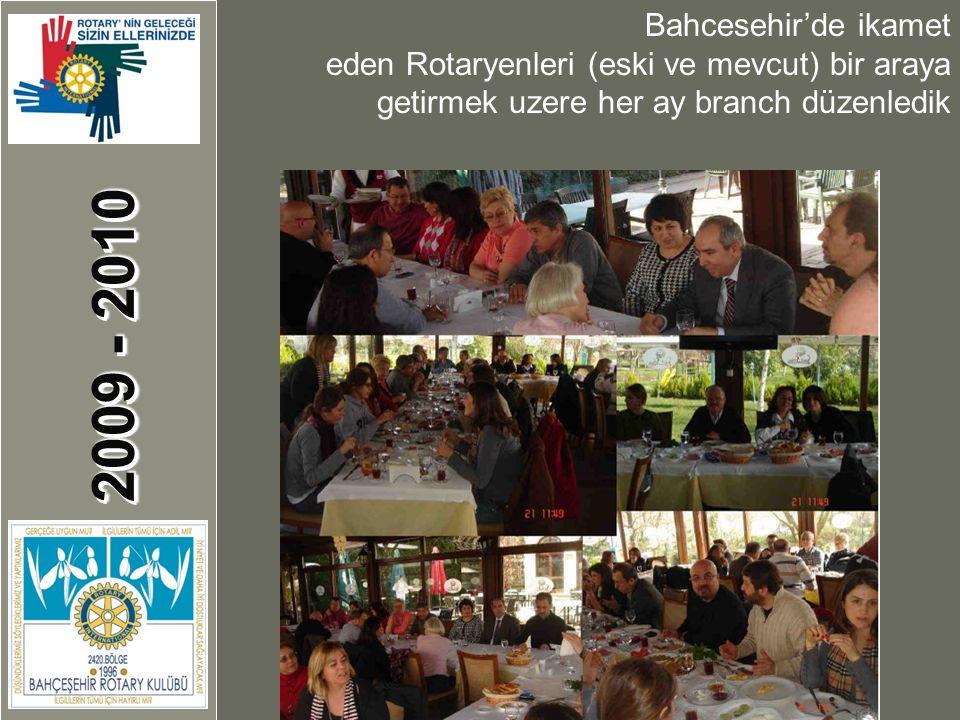 2009 - 2010 Bahcesehir'de ikamet eden Rotaryenleri (eski ve mevcut) bir araya getirmek uzere her ay branch düzenledik