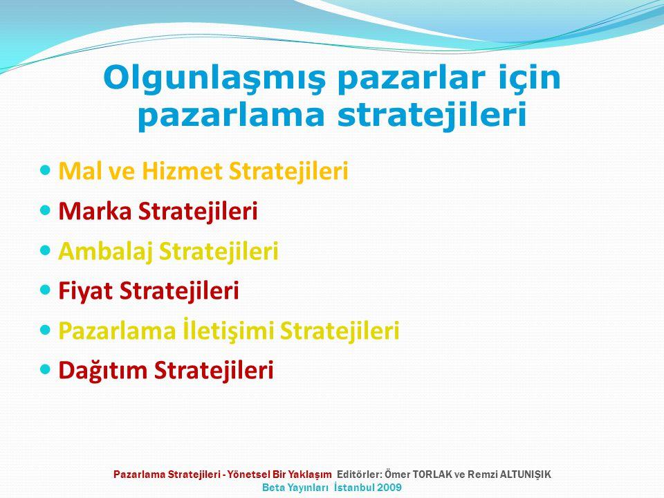 Olgunlaşmış pazarlar için pazarlama stratejileri Mal ve Hizmet Stratejileri Marka Stratejileri Ambalaj Stratejileri Fiyat Stratejileri Pazarlama İletişimi Stratejileri Dağıtım Stratejileri Pazarlama Stratejileri - Yönetsel Bir Yaklaşım Editörler: Ömer TORLAK ve Remzi ALTUNIŞIK Beta Yayınları İstanbul 2009