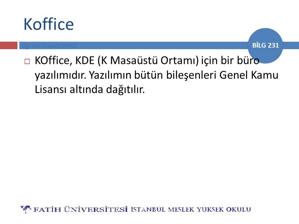 BİLG 231 Koffice  KOffice, KDE (K Masaüstü Ortamı) için bir büro yazılımıdır. Yazılımın bütün bileşenleri Genel Kamu Lisansı altında dağıtılır.
