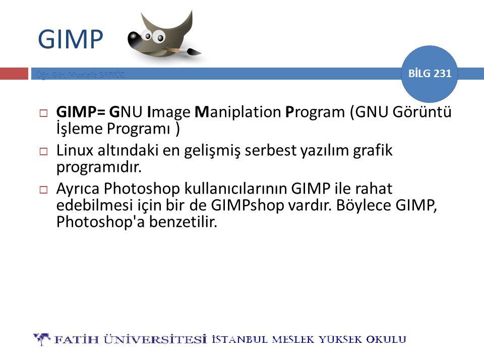 BİLG 231 GIMP  GIMP= GNU Image Maniplation Program (GNU Görüntü İşleme Programı )  Linux altındaki en gelişmiş serbest yazılım grafik programıdır. 