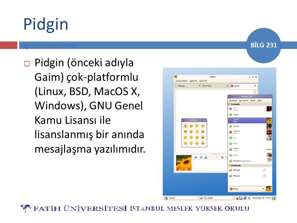 BİLG 231 Pidgin  Pidgin (önceki adıyla Gaim) çok-platformlu (Linux, BSD, MacOS X, Windows), GNU Genel Kamu Lisansı ile lisanslanmış bir anında mesajl