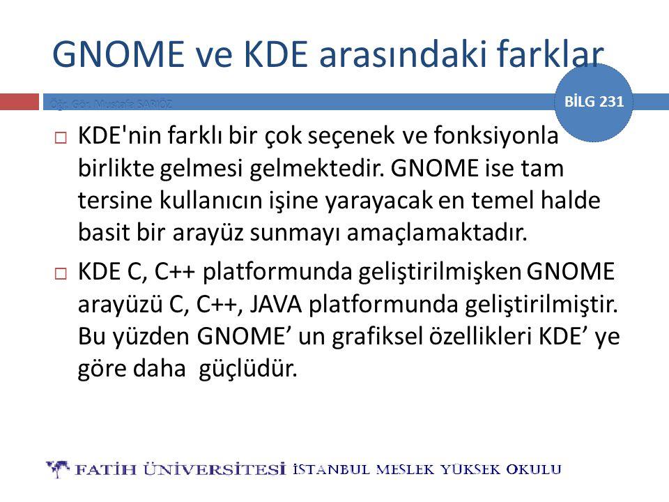 BİLG 231 GNOME ve KDE arasındaki farklar  KDE'nin farklı bir çok seçenek ve fonksiyonla birlikte gelmesi gelmektedir. GNOME ise tam tersine kullanıcı