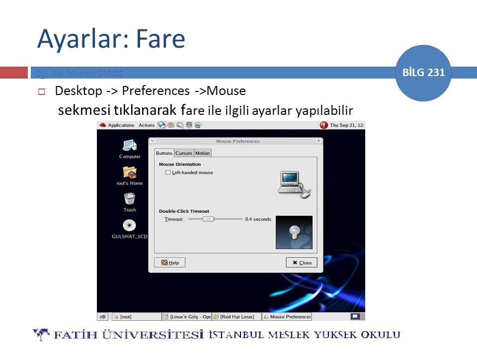 BİLG 231 Ayarlar: Fare  Desktop -> Preferences ->Mouse sekmesi tıklanarak f are ile ilgili ayarlar yapılabilir