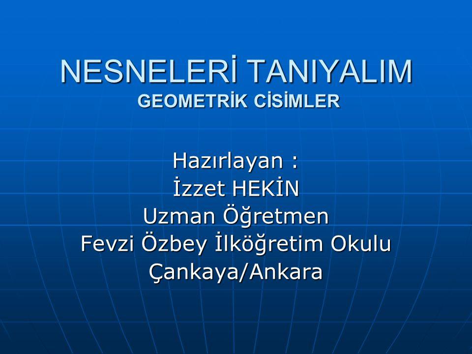 NESNELERİ TANIYALIM GEOMETRİK CİSİMLER Hazırlayan : İzzet HEKİN Uzman Öğretmen Fevzi Özbey İlköğretim Okulu Çankaya/Ankara