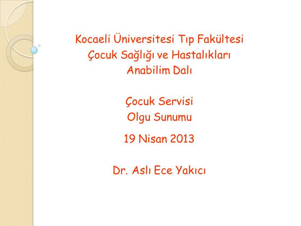 Kocaeli Üniversitesi Tıp Fakültesi Çocuk Sağlığı ve Hastalıkları Anabilim Dalı Çocuk Servisi Olgu Sunumu 19 Nisan 2013 Dr. Aslı Ece Yakıcı