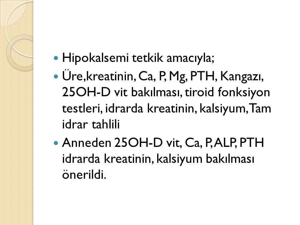 Hipokalsemi tetkik amacıyla; Üre,kreatinin, Ca, P, Mg, PTH, Kangazı, 25OH-D vit bakılması, tiroid fonksiyon testleri, idrarda kreatinin, kalsiyum, Tam
