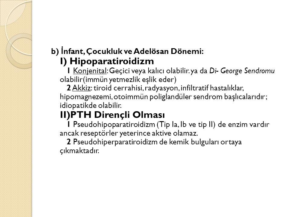 b) İ nfant, Çocukluk ve Adelösan Dönemi: I) Hipoparatiroidizm 1 Konjenital: Geçici veya kalıcı olabilir. ya da Di- George Sendromu olabilir(immün yetm