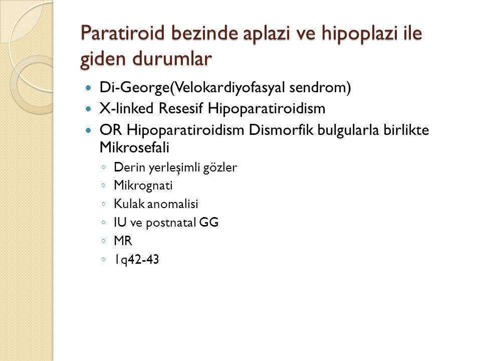 Paratiroid bezinde aplazi ve hipoplazi ile giden durumlar Di-George(Velokardiyofasyal sendrom) X-linked Resesif Hipoparatiroidism OR Hipoparatiroidism
