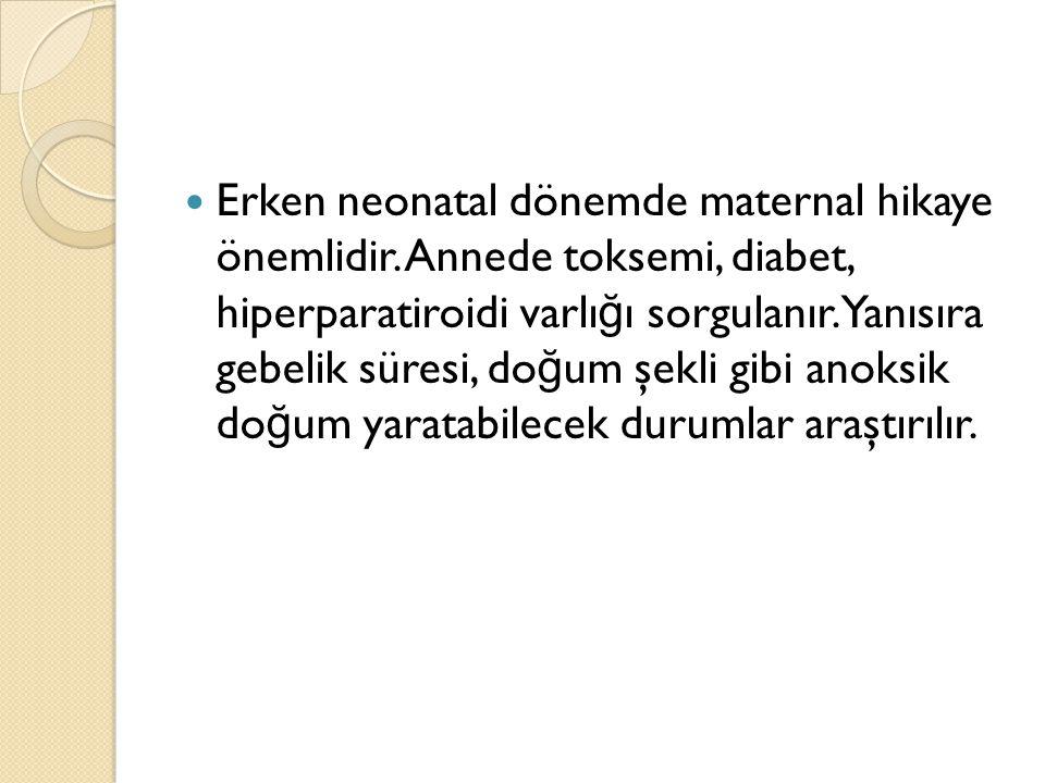 Erken neonatal dönemde maternal hikaye önemlidir. Annede toksemi, diabet, hiperparatiroidi varlı ğ ı sorgulanır.Yanısıra gebelik süresi, do ğ um şekli