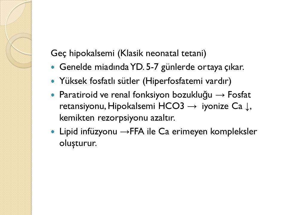 Geç hipokalsemi (Klasik neonatal tetani) Genelde miadında YD. 5-7 günlerde ortaya çıkar. Yüksek fosfatlı sütler (Hiperfosfatemi vardır) Paratiroid ve